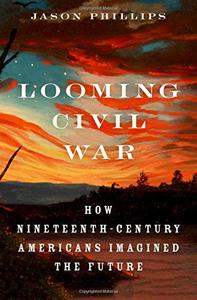 Looming Civil War: How Nineteenth-Century Americans Imagined the Future [Hardcover]